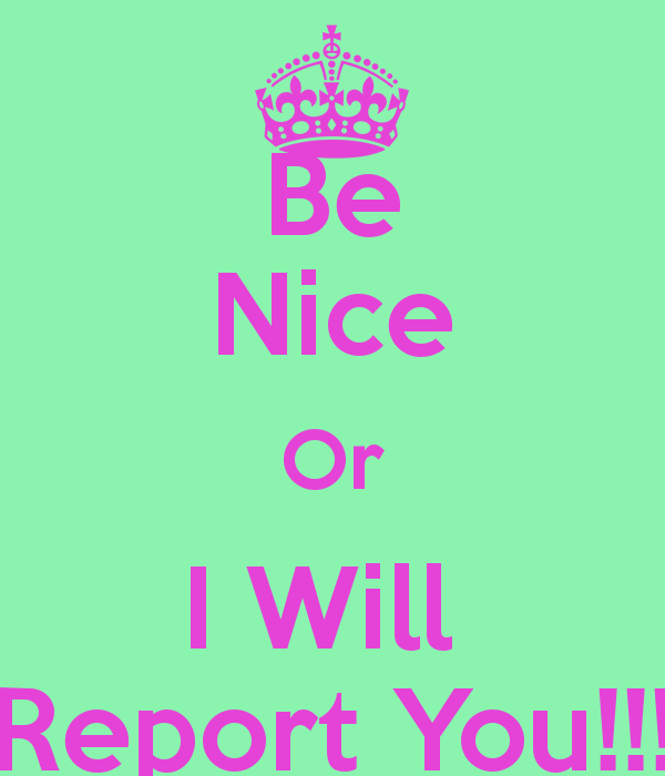 be-nice-or-i-will-report-you.png